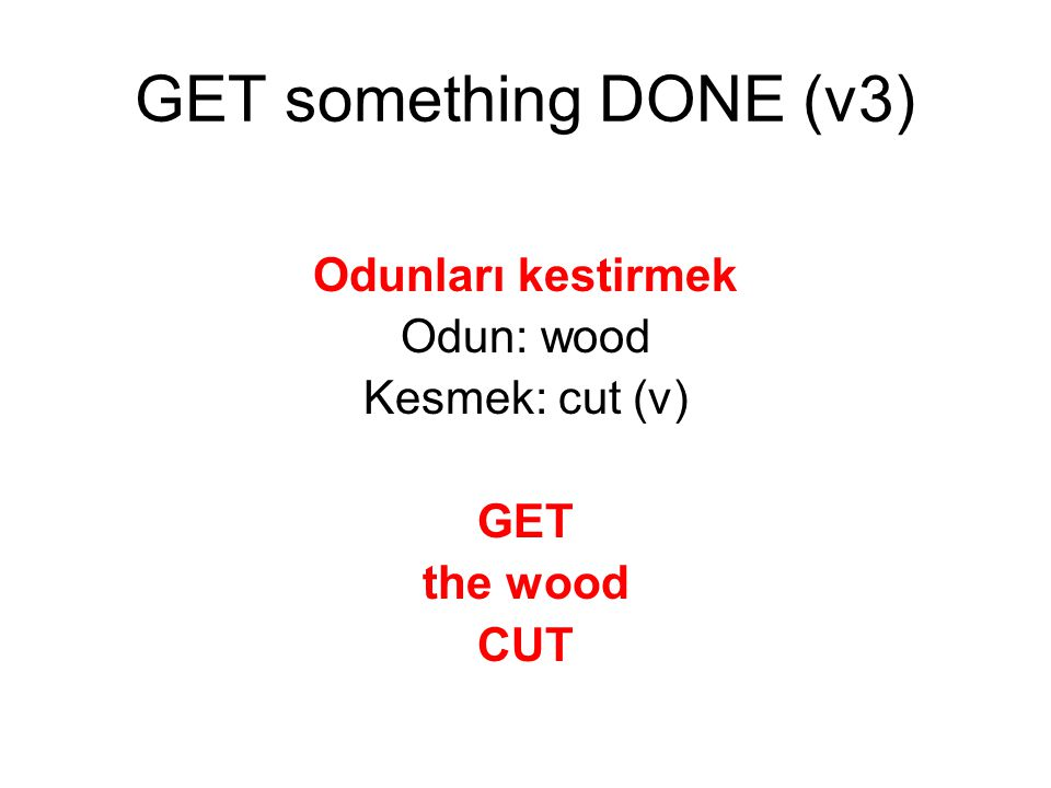 GET something DONE (v3) Odunları kestirmek Odun: wood Kesmek: cut (v)