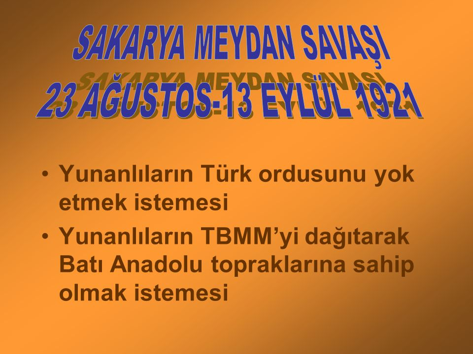 SAKARYA MEYDAN SAVAŞI 23 AĞUSTOS-13 EYLÜL 1921. Yunanlıların Türk ordusunu yok etmek istemesi.