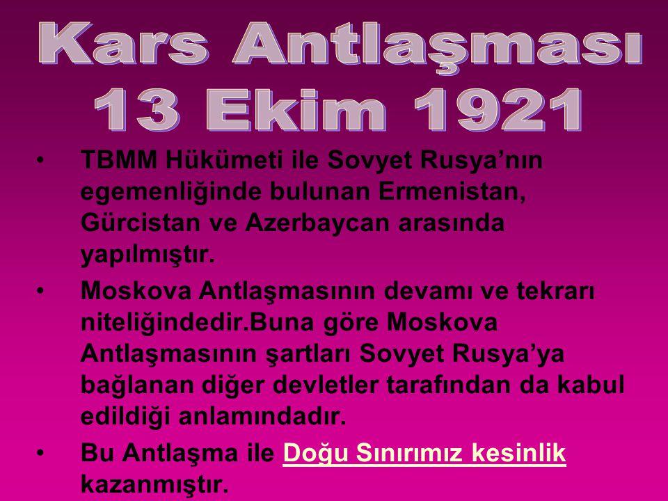Kars Antlaşması 13 Ekim 1921. TBMM Hükümeti ile Sovyet Rusya'nın egemenliğinde bulunan Ermenistan, Gürcistan ve Azerbaycan arasında yapılmıştır.