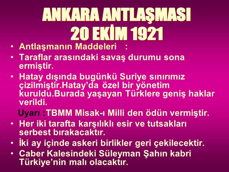 ANKARA ANTLAŞMASI 20 EKİM 1921 Antlaşmanın Maddeleri :