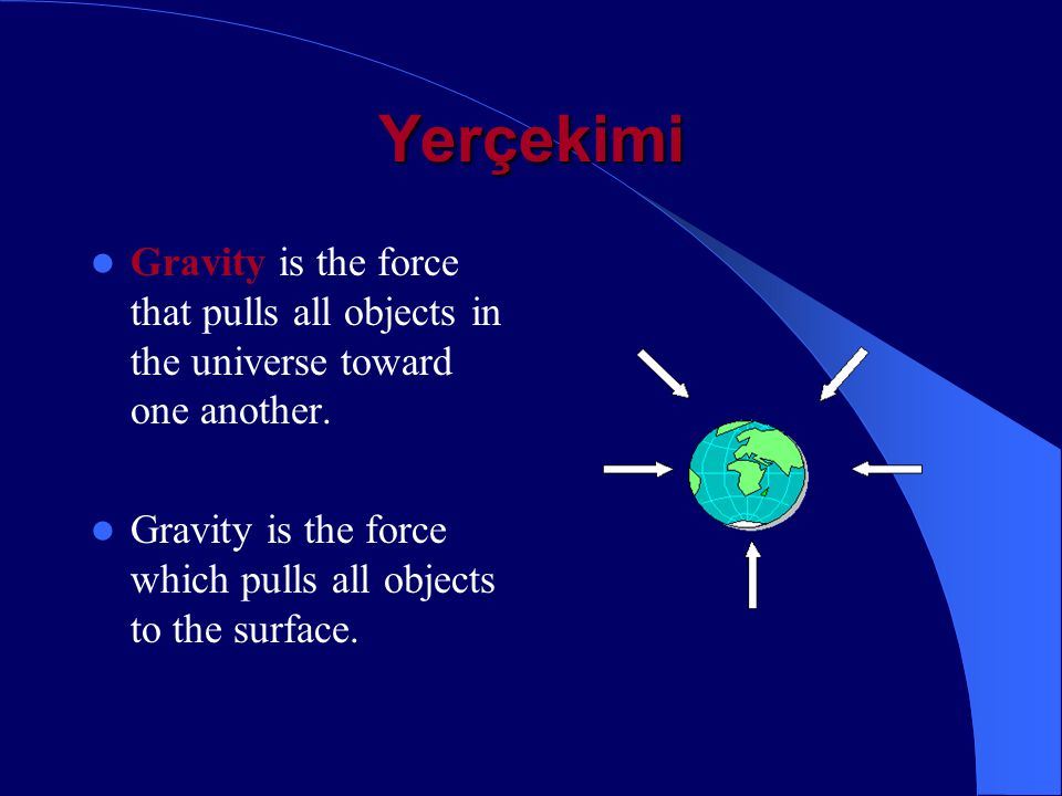 Yerçekimi Gravity is the force that pulls all objects in the universe toward one another.