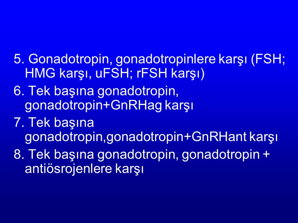 5. Gonadotropin, gonadotropinlere karşı (FSH; HMG karşı, uFSH; rFSH karşı)