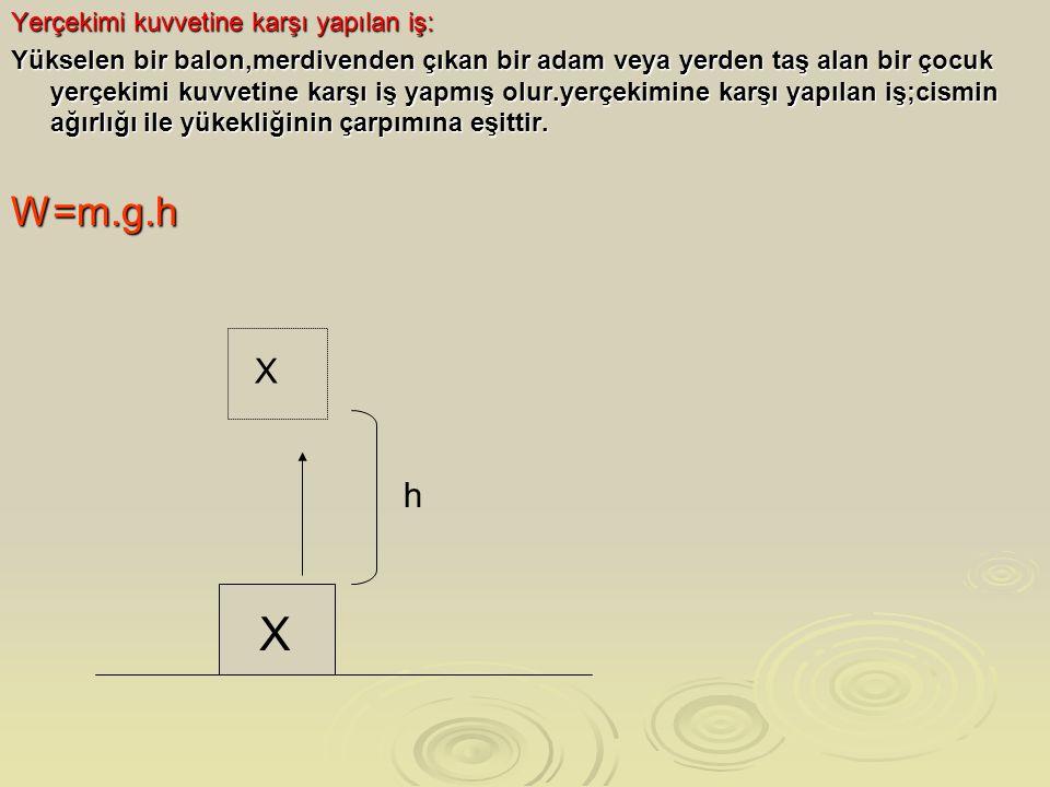X W=m.g.h X h Yerçekimi kuvvetine karşı yapılan iş: