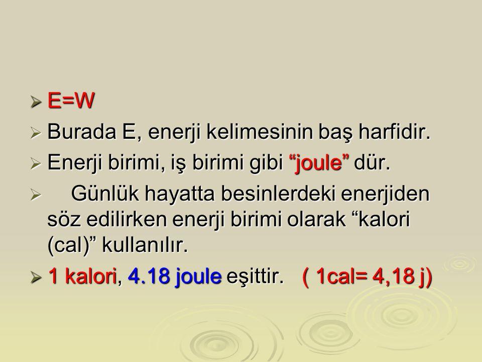 E=W Burada E, enerji kelimesinin baş harfidir. Enerji birimi, iş birimi gibi joule dür.