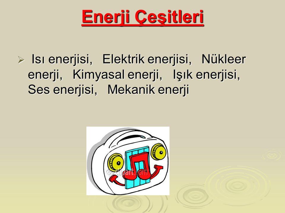 Enerji Çeşitleri Isı enerjisi, Elektrik enerjisi, Nükleer enerji, Kimyasal enerji, Işık enerjisi, Ses enerjisi, Mekanik enerji.