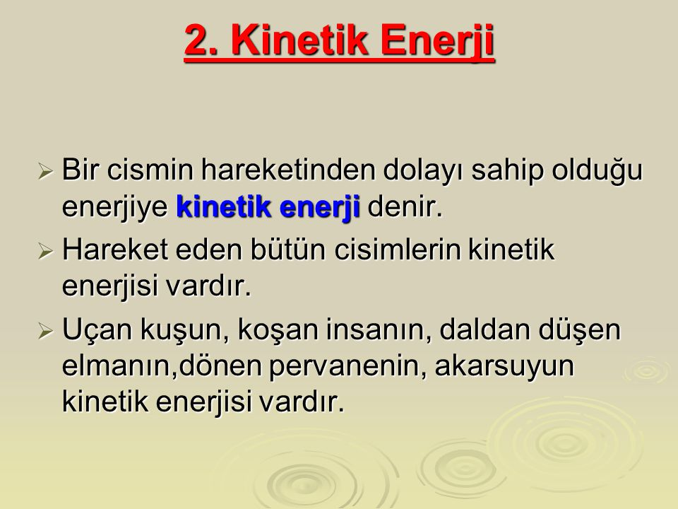 2. Kinetik Enerji Bir cismin hareketinden dolayı sahip olduğu enerjiye kinetik enerji denir. Hareket eden bütün cisimlerin kinetik enerjisi vardır.
