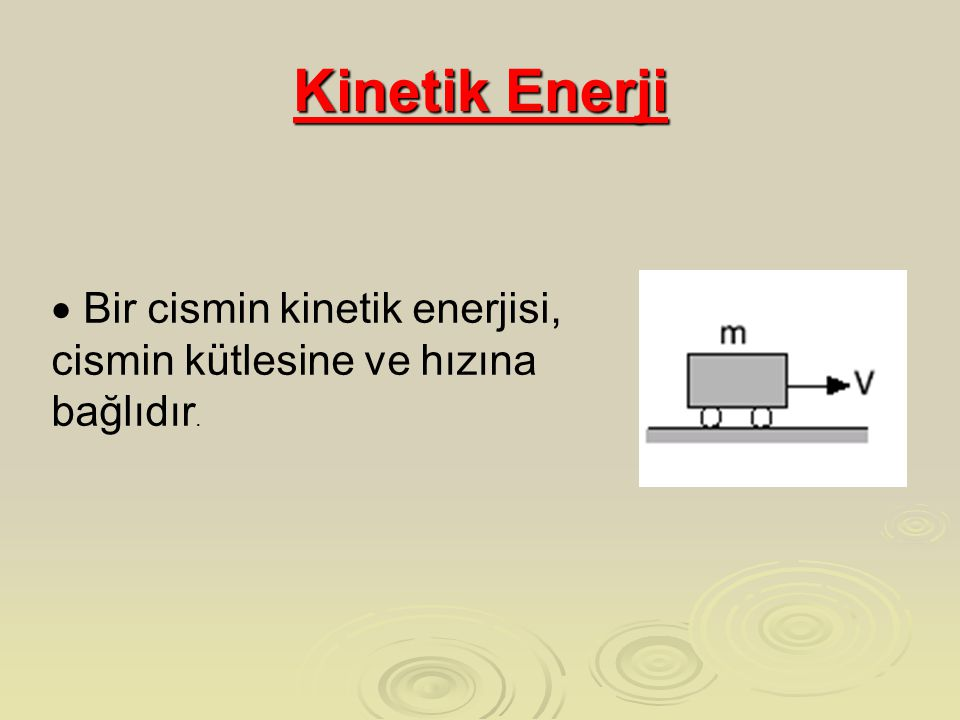 Kinetik Enerji Bir cismin kinetik enerjisi, cismin kütlesine ve hızına bağlıdır.