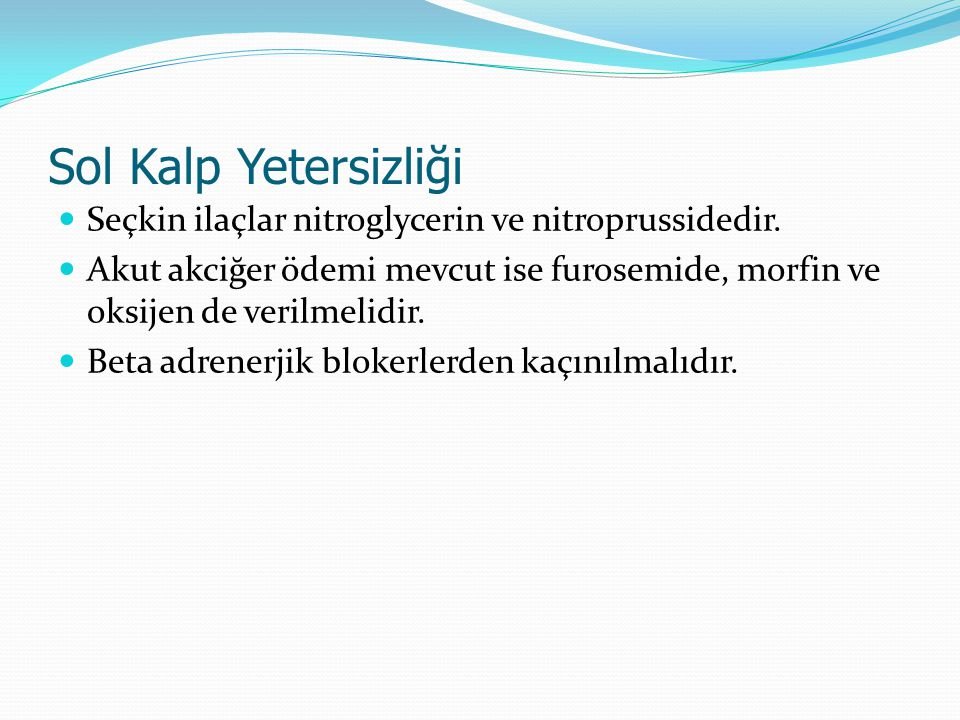 Sol Kalp Yetersizliği Seçkin ilaçlar nitroglycerin ve nitroprussidedir. Akut akciğer ödemi mevcut ise furosemide, morfin ve oksijen de verilmelidir.