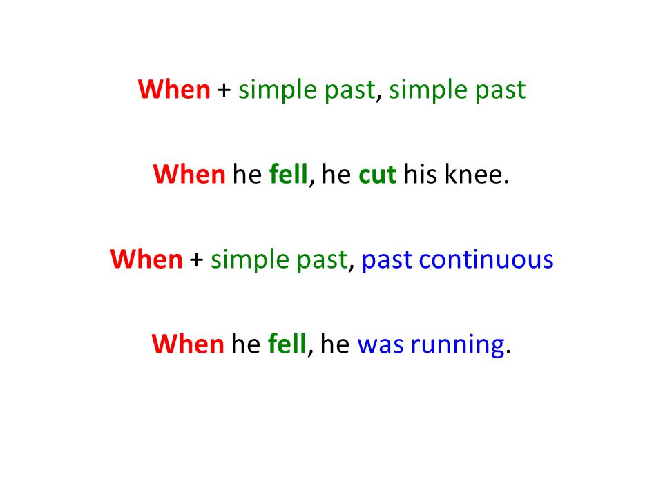 When + simple past, simple past When he fell, he cut his knee
