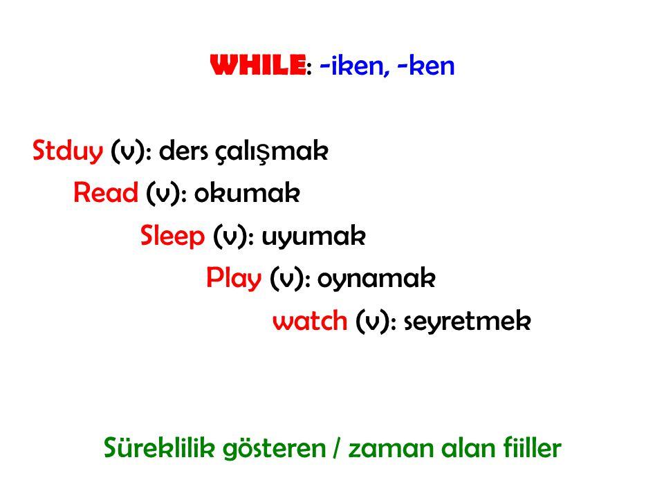 WHILE: -iken, -ken Stduy (v): ders çalışmak Read (v): okumak Sleep (v): uyumak Play (v): oynamak watch (v): seyretmek Süreklilik gösteren / zaman alan fiiller