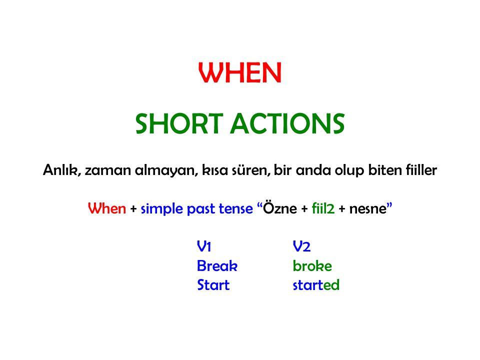 WHEN SHORT ACTIONS. Anlık, zaman almayan, kısa süren, bir anda olup biten fiiller. When + simple past tense Özne + fiil2 + nesne
