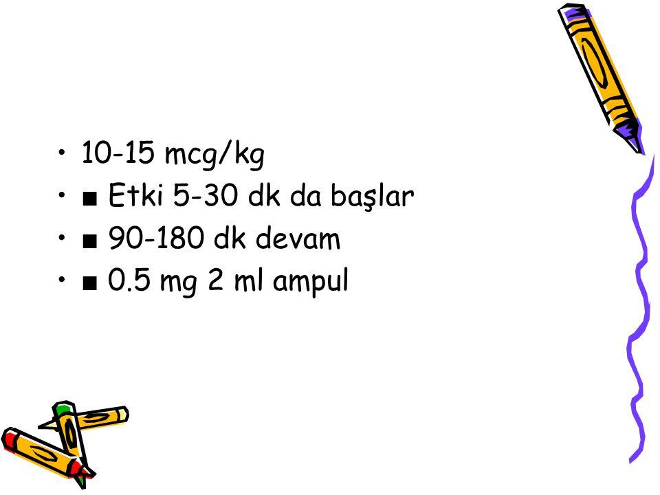 10-15 mcg/kg ■ Etki 5-30 dk da başlar ■ 90-180 dk devam ■ 0.5 mg 2 ml ampul