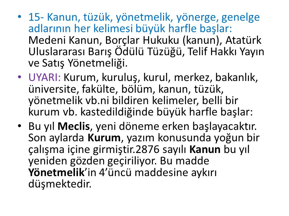 15- Kanun, tüzük, yönetmelik, yönerge, genelge adlarının her kelimesi büyük harfle başlar: Medeni Kanun, Borçlar Hukuku (kanun), Atatürk Uluslararası Barış Ödülü Tüzüğü, Telif Hakkı Yayın ve Satış Yönetmeliği.
