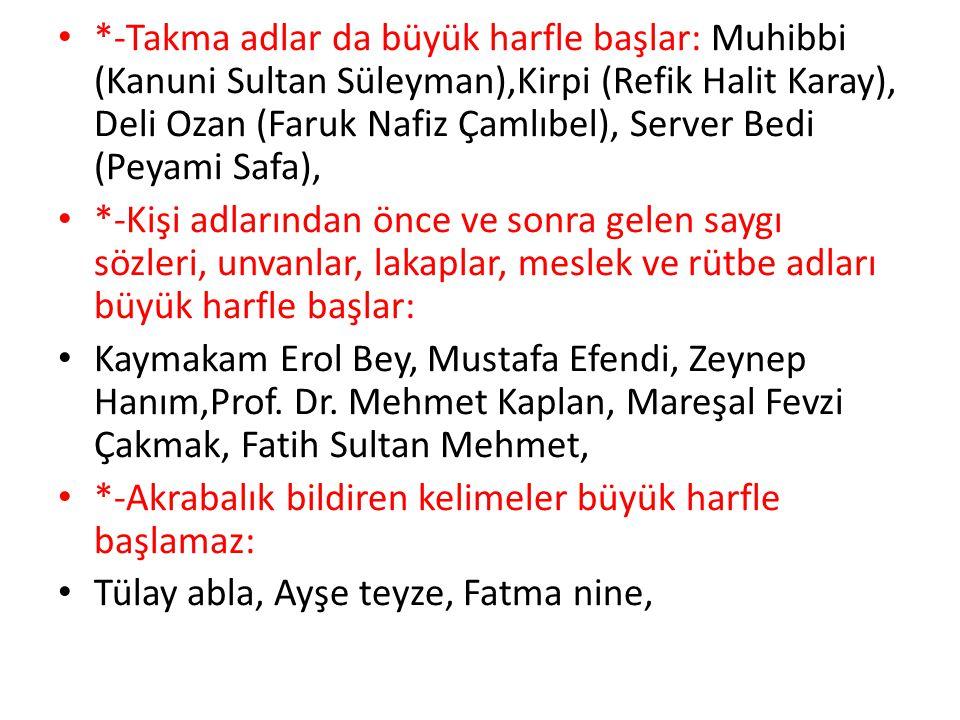 *-Takma adlar da büyük harfle başlar: Muhibbi (Kanuni Sultan Süleyman),Kirpi (Refik Halit Karay), Deli Ozan (Faruk Nafiz Çamlıbel), Server Bedi (Peyami Safa),