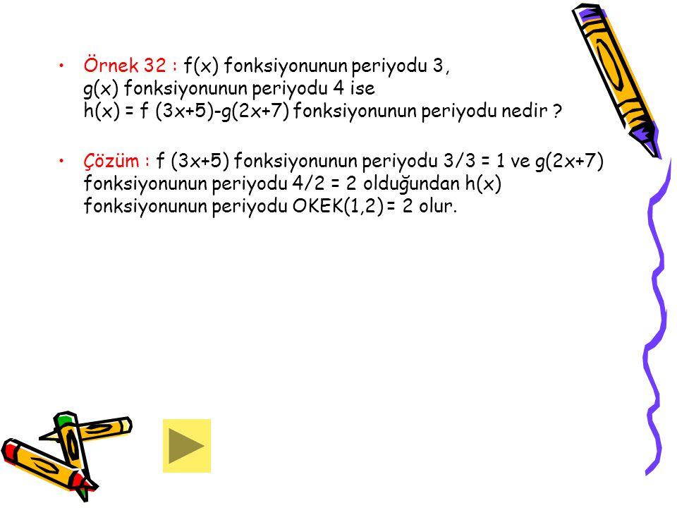 Örnek 32 : f(x) fonksiyonunun periyodu 3, g(x) fonksiyonunun periyodu 4 ise h(x) = f (3x+5)-g(2x+7) fonksiyonunun periyodu nedir