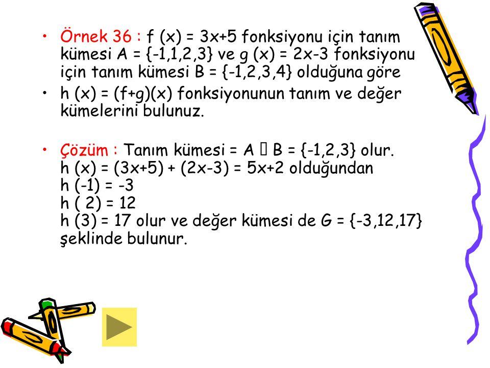 Örnek 36 : f (x) = 3x+5 fonksiyonu için tanım kümesi A = {-1,1,2,3} ve g (x) = 2x-3 fonksiyonu için tanım kümesi B = {-1,2,3,4} olduğuna göre