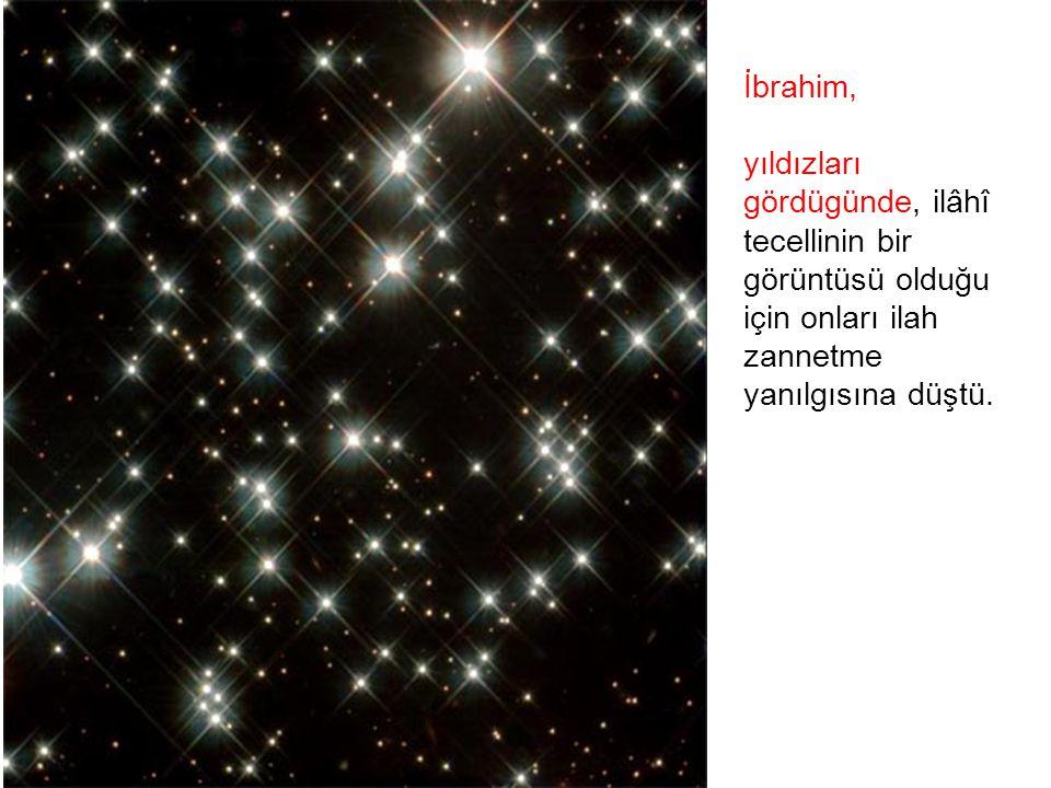 İbrahim, yıldızları. gördügünde, ilâhî. tecellinin bir. görüntüsü olduğu. için onları ilah. zannetme.