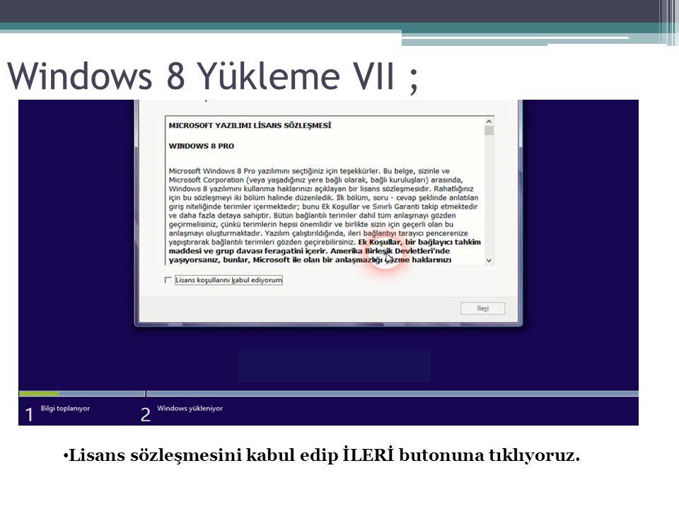 Windows 8 Yükleme VII ; Lisans sözleşmesini kabul edip İLERİ butonuna tıklıyoruz.
