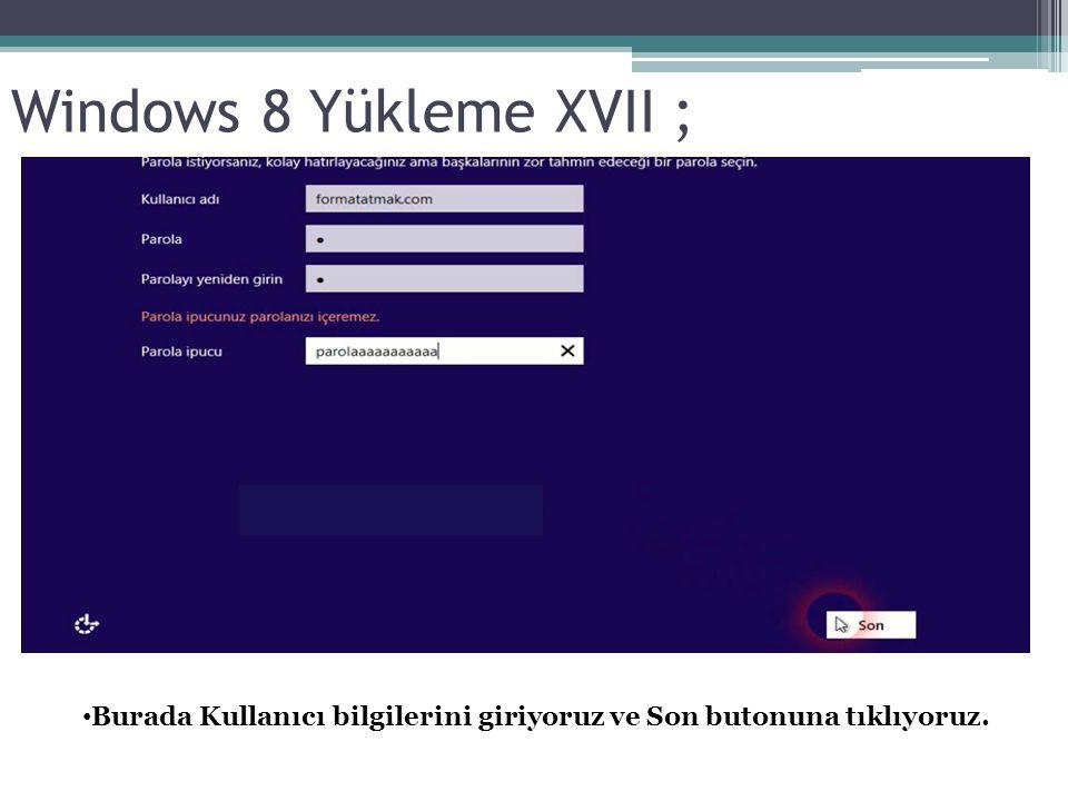 Windows 8 Yükleme XVII ; Burada Kullanıcı bilgilerini giriyoruz ve Son butonuna tıklıyoruz.