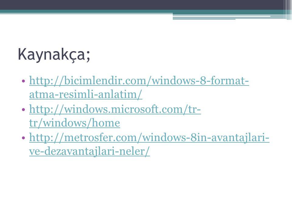 Kaynakça; http://bicimlendir.com/windows-8-format- atma-resimli-anlatim/ http://windows.microsoft.com/tr- tr/windows/home.