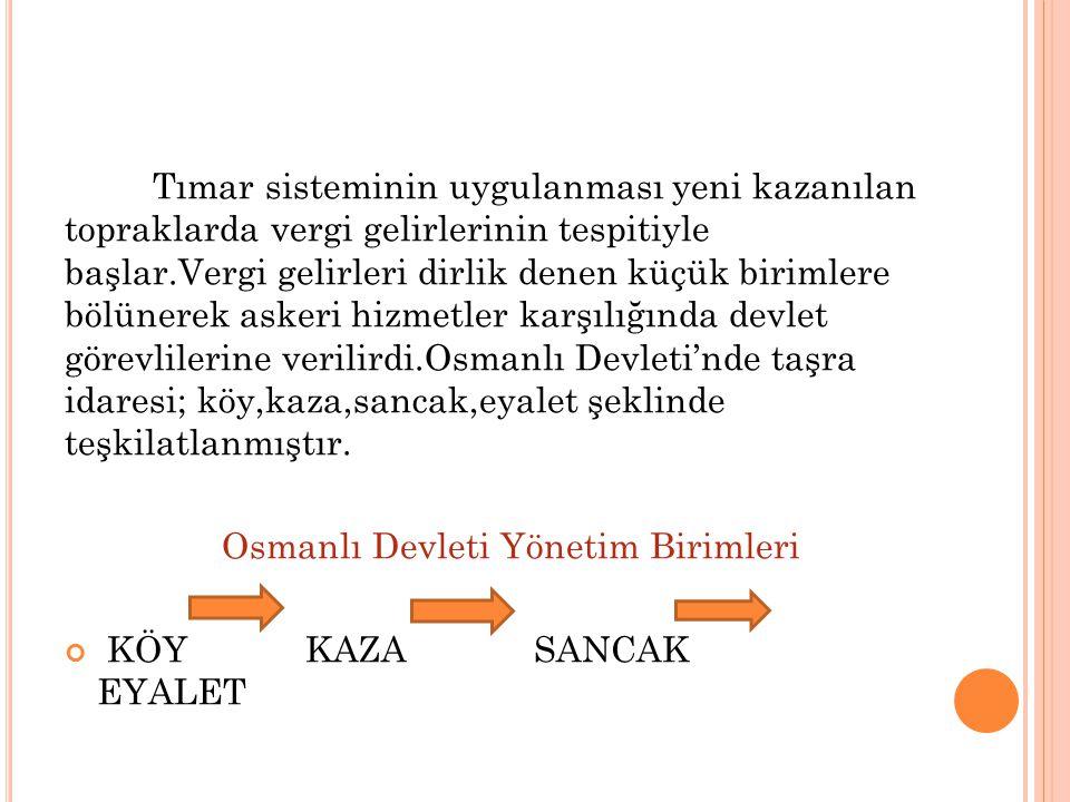 Tımar sisteminin uygulanması yeni kazanılan topraklarda vergi gelirlerinin tespitiyle başlar.Vergi gelirleri dirlik denen küçük birimlere bölünerek askeri hizmetler karşılığında devlet görevlilerine verilirdi.Osmanlı Devleti'nde taşra idaresi; köy,kaza,sancak,eyalet şeklinde teşkilatlanmıştır.
