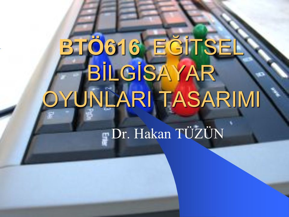 BTÖ616 EĞİTSEL BİLGİSAYAR OYUNLARI TASARIMI