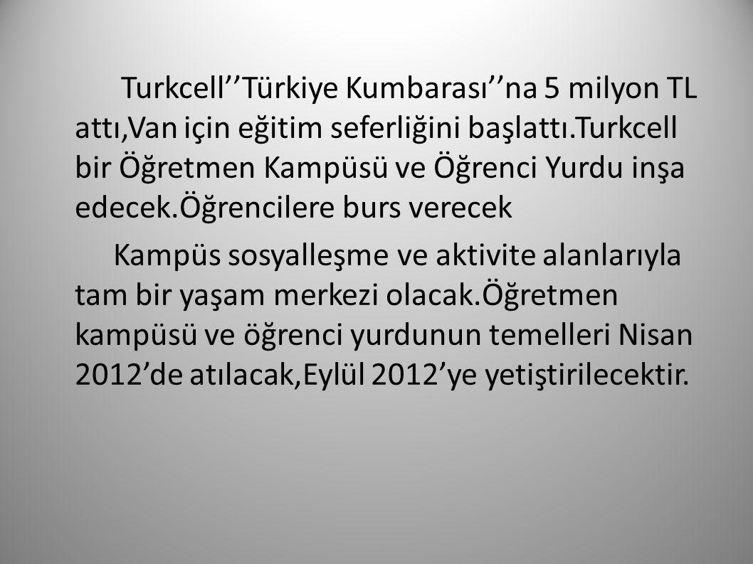 Turkcell''Türkiye Kumbarası''na 5 milyon TL attı,Van için eğitim seferliğini başlattı.Turkcell bir Öğretmen Kampüsü ve Öğrenci Yurdu inşa edecek.Öğrencilere burs verecek Kampüs sosyalleşme ve aktivite alanlarıyla tam bir yaşam merkezi olacak.Öğretmen kampüsü ve öğrenci yurdunun temelleri Nisan 2012'de atılacak,Eylül 2012'ye yetiştirilecektir.