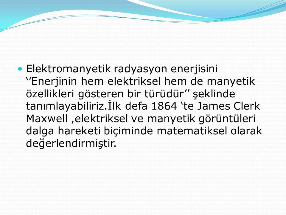 Elektromanyetik radyasyon enerjisini ''Enerjinin hem elektriksel hem de manyetik özellikleri gösteren bir türüdür'' şeklinde tanımlayabiliriz.İlk defa 1864 'te James Clerk Maxwell ,elektriksel ve manyetik görüntüleri dalga hareketi biçiminde matematiksel olarak değerlendirmiştir.