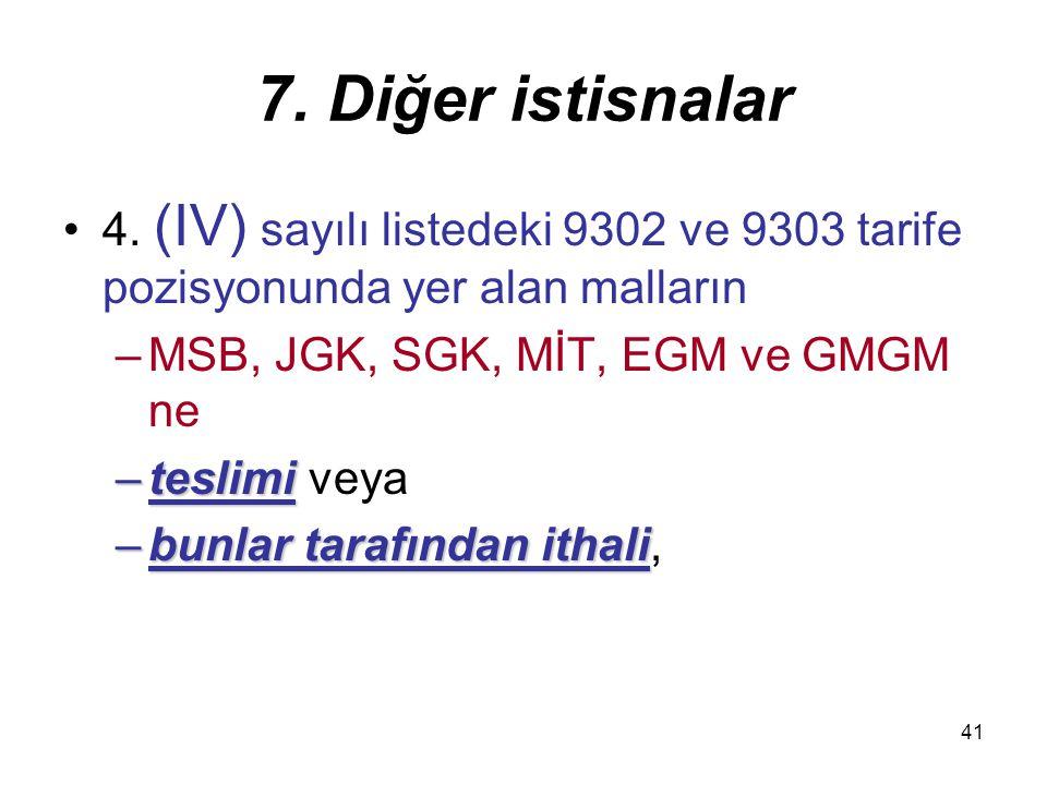 7. Diğer istisnalar 4. (IV) sayılı listedeki 9302 ve 9303 tarife pozisyonunda yer alan malların. MSB, JGK, SGK, MİT, EGM ve GMGM ne.