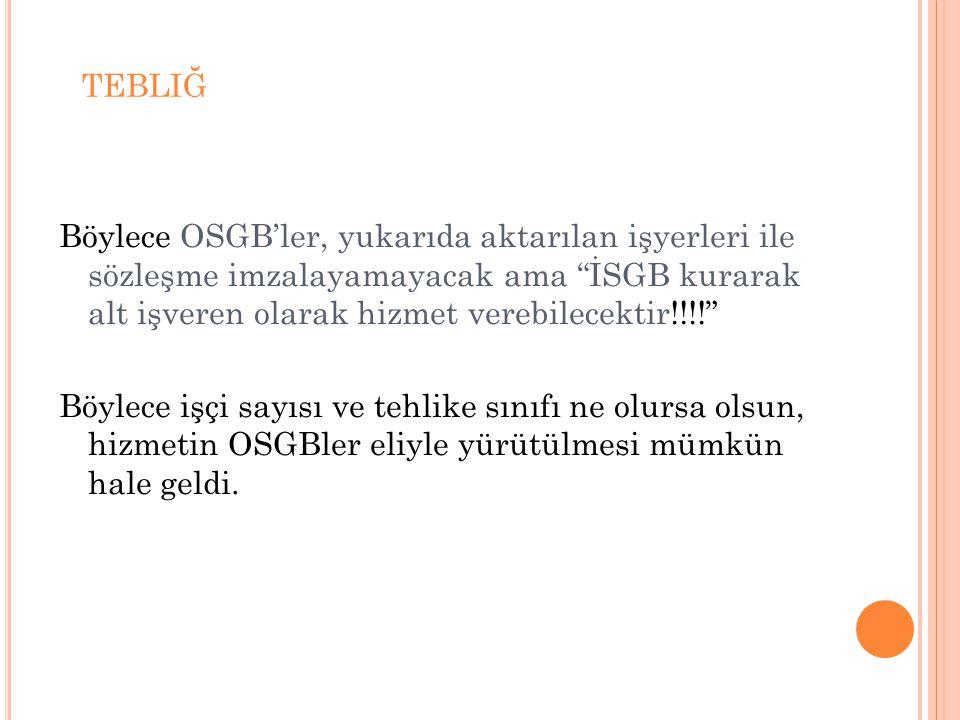 tebliğ Böylece OSGB'ler, yukarıda aktarılan işyerleri ile sözleşme imzalayamayacak ama İSGB kurarak alt işveren olarak hizmet verebilecektir!!!!