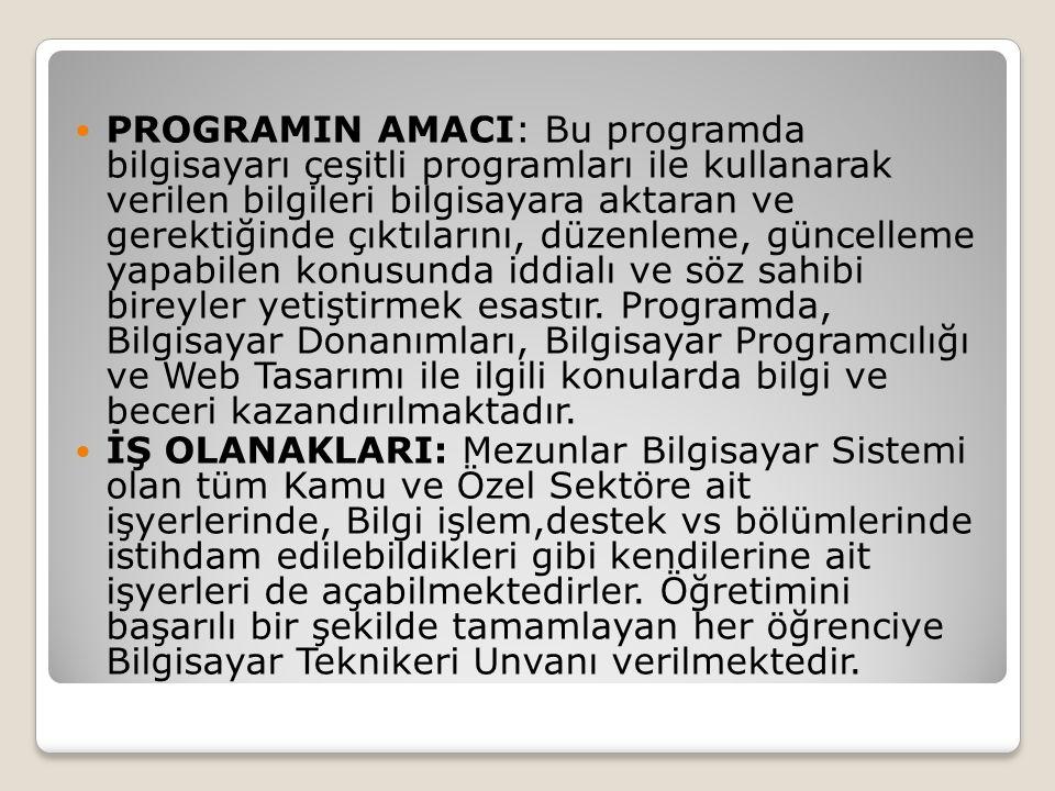 PROGRAMIN AMACI: Bu programda bilgisayarı çeşitli programları ile kullanarak verilen bilgileri bilgisayara aktaran ve gerektiğinde çıktılarını, düzenleme, güncelleme yapabilen konusunda iddialı ve söz sahibi bireyler yetiştirmek esastır. Programda, Bilgisayar Donanımları, Bilgisayar Programcılığı ve Web Tasarımı ile ilgili konularda bilgi ve beceri kazandırılmaktadır.