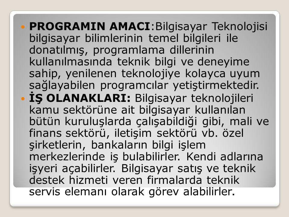 PROGRAMIN AMACI:Bilgisayar Teknolojisi bilgisayar bilimlerinin temel bilgileri ile donatılmış, programlama dillerinin kullanılmasında teknik bilgi ve deneyime sahip, yenilenen teknolojiye kolayca uyum sağlayabilen programcılar yetiştirmektedir.