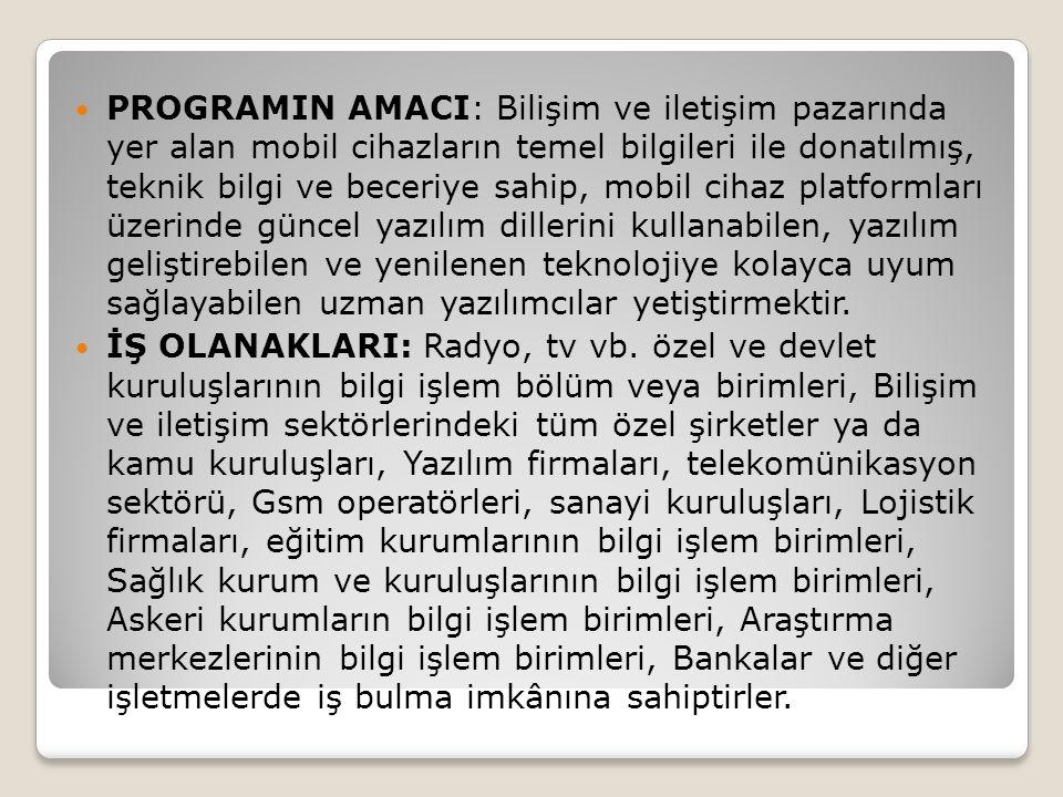 PROGRAMIN AMACI: Bilişim ve iletişim pazarında yer alan mobil cihazların temel bilgileri ile donatılmış, teknik bilgi ve beceriye sahip, mobil cihaz platformları üzerinde güncel yazılım dillerini kullanabilen, yazılım geliştirebilen ve yenilenen teknolojiye kolayca uyum sağlayabilen uzman yazılımcılar yetiştirmektir.