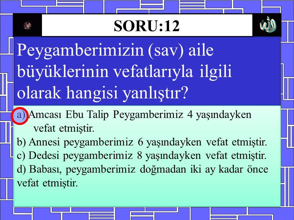 SORU:12 Peygamberimizin (sav) aile büyüklerinin vefatlarıyla ilgili olarak hangisi yanlıştır