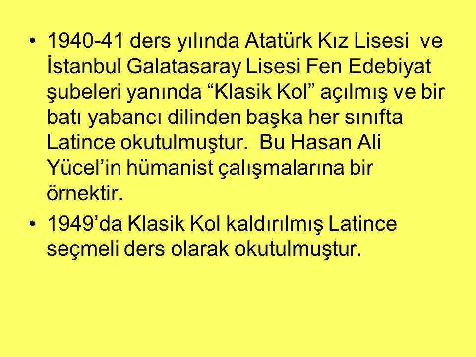 1940-41 ders yılında Atatürk Kız Lisesi ve İstanbul Galatasaray Lisesi Fen Edebiyat şubeleri yanında Klasik Kol açılmış ve bir batı yabancı dilinden başka her sınıfta Latince okutulmuştur. Bu Hasan Ali Yücel'in hümanist çalışmalarına bir örnektir.
