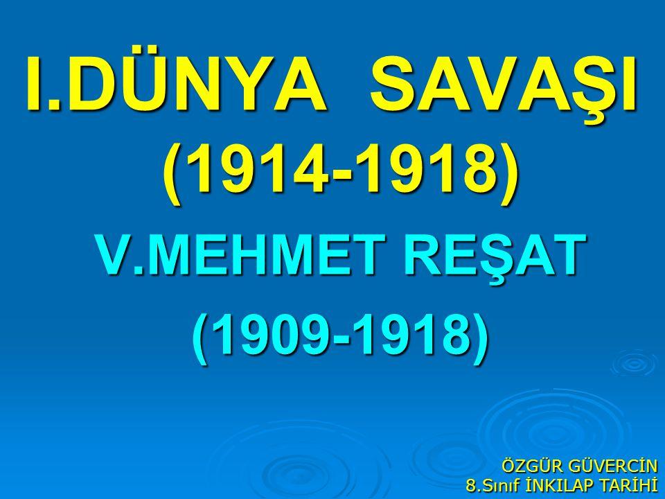 I.DÜNYA SAVAŞI (1914-1918) V.MEHMET REŞAT (1909-1918) ÖZGÜR GÜVERCİN