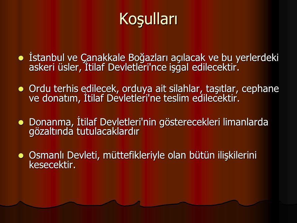 Koşulları İstanbul ve Çanakkale Boğazları açılacak ve bu yerlerdeki askeri üsler, İtilaf Devletleri nce işgal edilecektir.