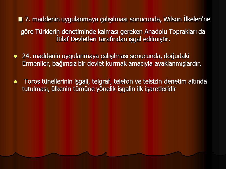 .7. maddenin uygulanmaya çalışılması sonucunda, Wilson İlkeleri ne göre Türklerin denetiminde kalması gereken Anadolu Toprakları da İtilaf Devletleri tarafından işgal edilmiştir.