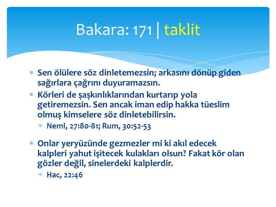 Bakara: 171 | taklit Sen ölülere söz dinletemezsin; arkasını dönüp giden sağırlara çağrını duyuramazsın.