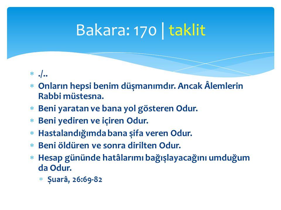 Bakara: 170 | taklit ./.. Onların hepsi benim düşmanımdır. Ancak Âlemlerin Rabbi müstesna. Beni yaratan ve bana yol gösteren Odur.