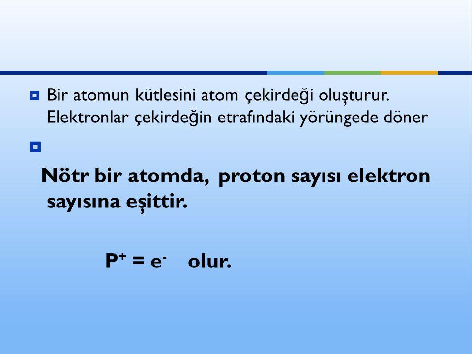 Nötr bir atomda, proton sayısı elektron sayısına eşittir.