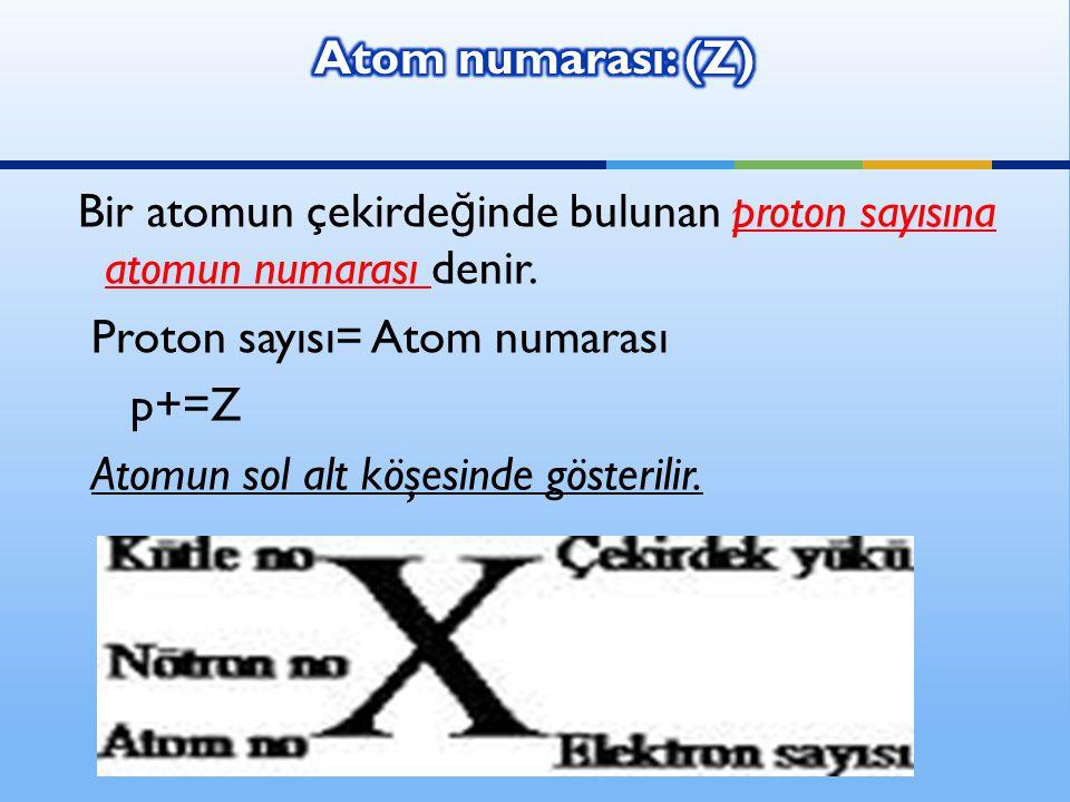 Atom numarası: (Z) Bir atomun çekirdeğinde bulunan proton sayısına atomun numarası denir. Proton sayısı= Atom numarası.