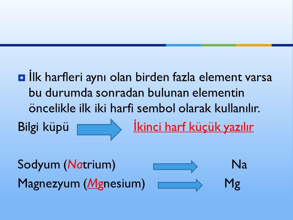 İlk harfleri aynı olan birden fazla element varsa bu durumda sonradan bulunan elementin öncelikle ilk iki harfi sembol olarak kullanılır.