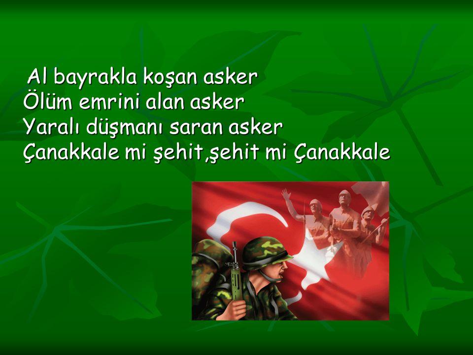 Al bayrakla koşan asker Ölüm emrini alan asker Yaralı düşmanı saran asker Çanakkale mi şehit,şehit mi Çanakkale