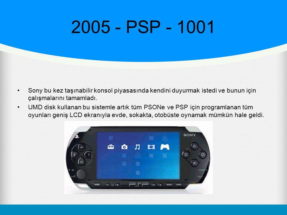 2005 - PSP - 1001 Sony bu kez taşınabilir konsol piyasasında kendini duyurmak istedi ve bunun için çalışmalarını tamamladı.