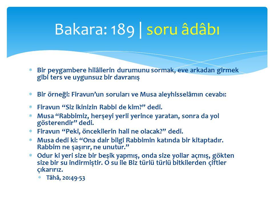 Bakara: 189 | soru âdâbı Bir peygambere hilâllerin durumunu sormak, eve arkadan girmek gibi ters ve uygunsuz bir davranış.