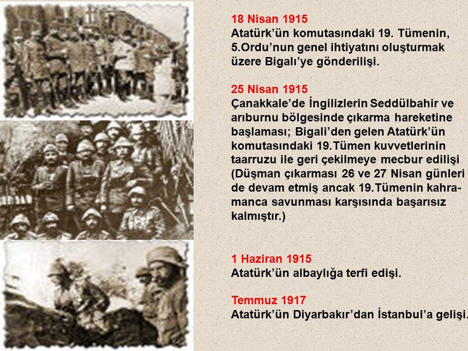 18 Nisan 1915 Atatürk'ün komutasındaki 19. Tümenin, 5.Ordu'nun genel ihtiyatını oluşturmak üzere Bigalı'ye gönderilişi.