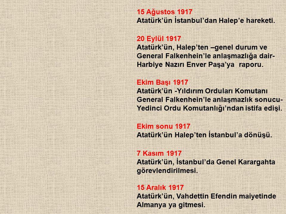 15 Ağustos 1917 Atatürk'ün İstanbul'dan Halep'e hareketi. 20 Eylül 1917. Atatürk'ün, Halep'ten –genel durum ve.