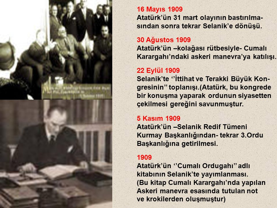 16 Mayıs 1909 Atatürk'ün 31 mart olayının bastırılma- sından sonra tekrar Selanik'e dönüşü. 30 Ağustos 1909.