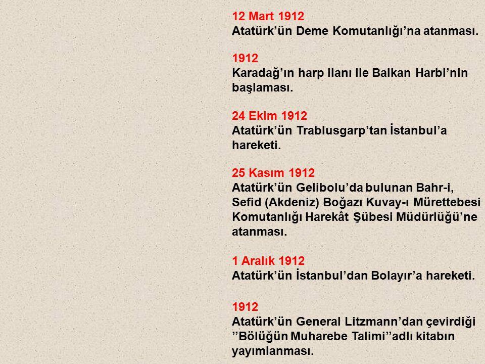 12 Mart 1912 Atatürk'ün Deme Komutanlığı'na atanması. 1912. Karadağ'ın harp ilanı ile Balkan Harbi'nin.